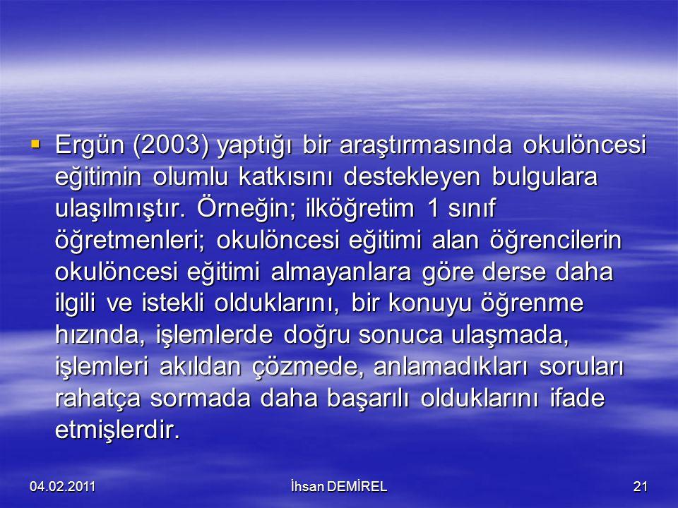  Ergün (2003) yaptığı bir araştırmasında okulöncesi eğitimin olumlu katkısını destekleyen bulgulara ulaşılmıştır. Örneğin; ilköğretim 1 sınıf öğretme