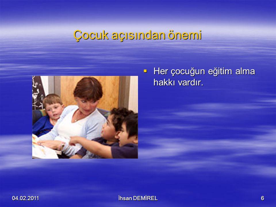 Çocuk açısından önemi  Her çocuğun eğitim alma hakkı vardır. 04.02.2011İhsan DEMİREL6