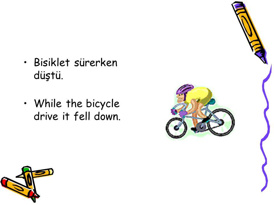 Bisiklet sürerken düştü. While the bicycle drive it fell down.