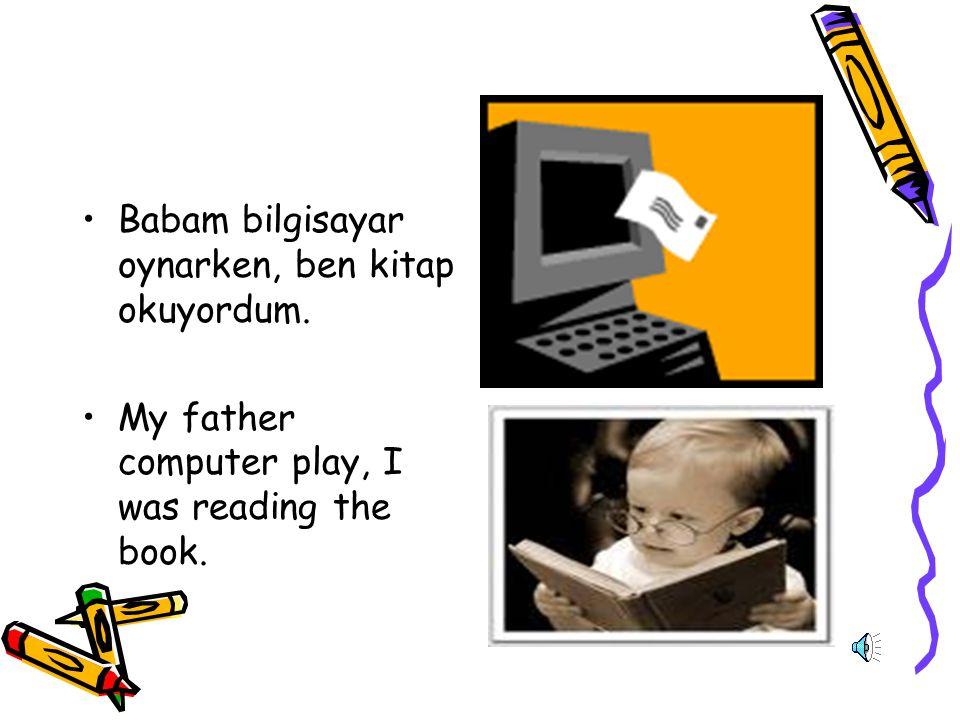 Babam bilgisayar oynarken, ben kitap okuyordum. My father computer play, I was reading the book.