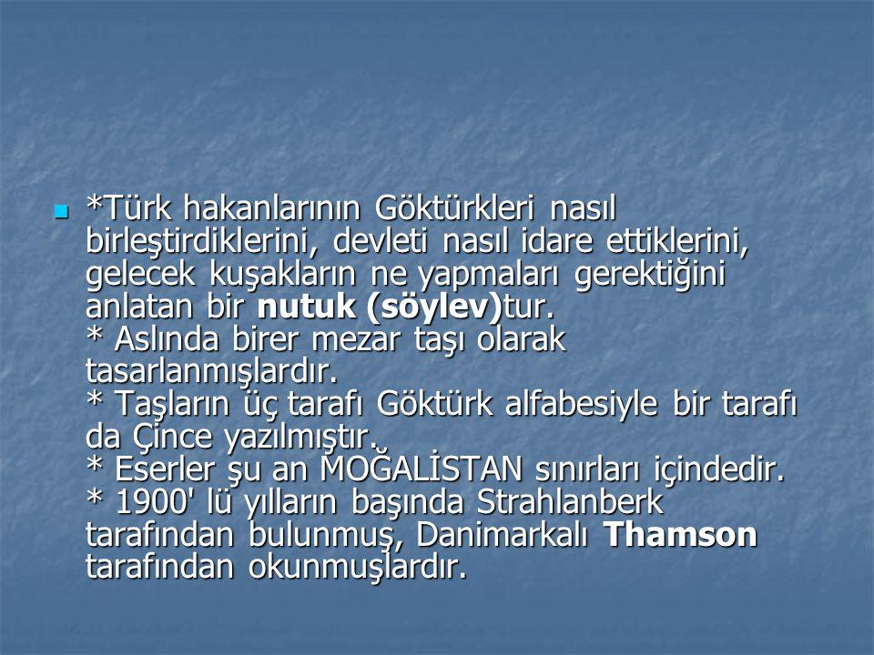 *Türk hakanlarının Göktürkleri nasıl birleştirdiklerini, devleti nasıl idare ettiklerini, gelecek kuşakların ne yapmaları gerektiğini anlatan bir nutu