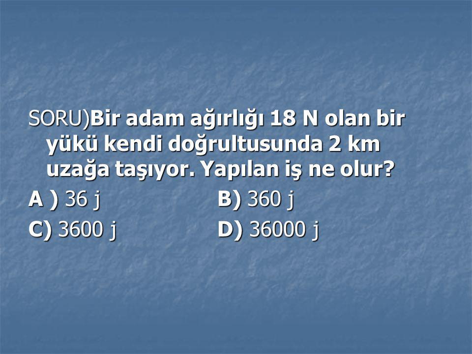 SORU)Bir adam ağırlığı 18 N olan bir yükü kendi doğrultusunda 2 km uzağa taşıyor. Yapılan iş ne olur? A ) 36 j B) 360 j C) 3600 j D) 36000 j