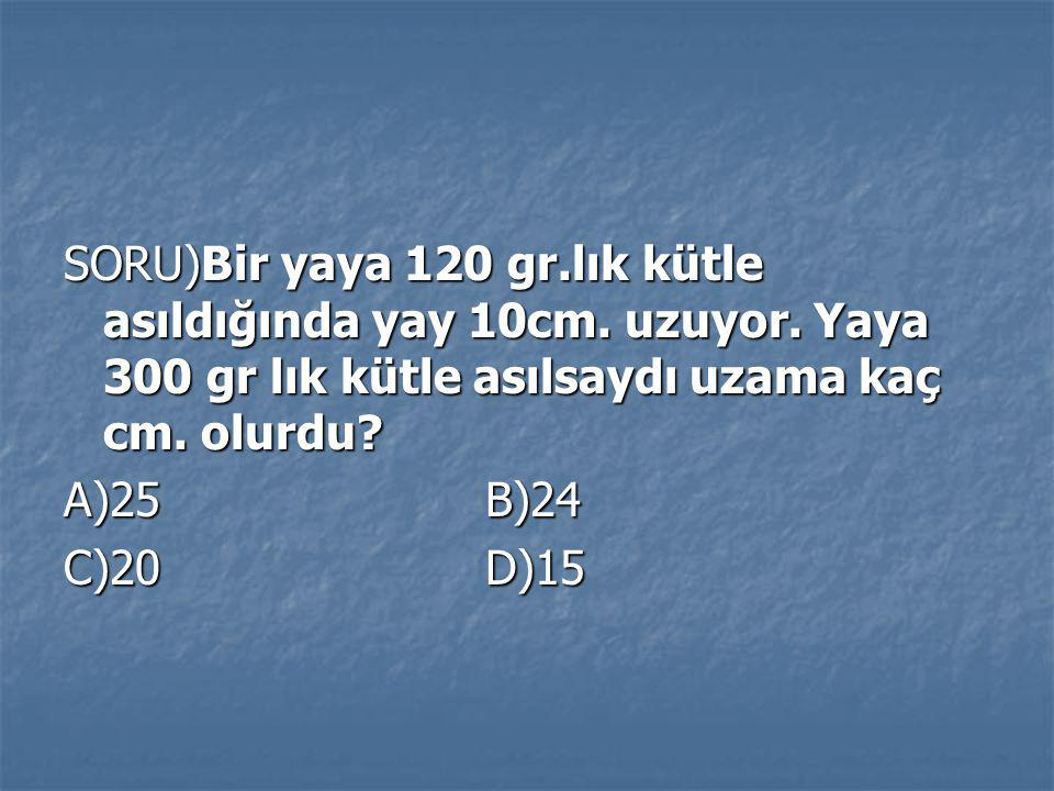 SORU)Bir yaya 120 gr.lık kütle asıldığında yay 10cm. uzuyor. Yaya 300 gr lık kütle asılsaydı uzama kaç cm. olurdu? A)25 B)24 C)20 D)15