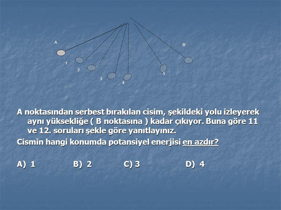 A noktasından serbest bırakılan cisim, şekildeki yolu izleyerek aynı yüksekliğe ( B noktasına ) kadar çıkıyor. Buna göre 11 ve 12. soruları şekle göre