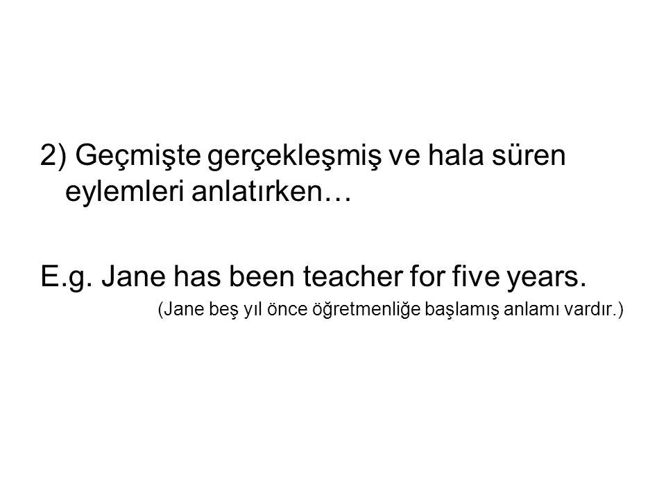 2) Geçmişte gerçekleşmiş ve hala süren eylemleri anlatırken… E.g. Jane has been teacher for five years. (Jane beş yıl önce öğretmenliğe başlamış anlam