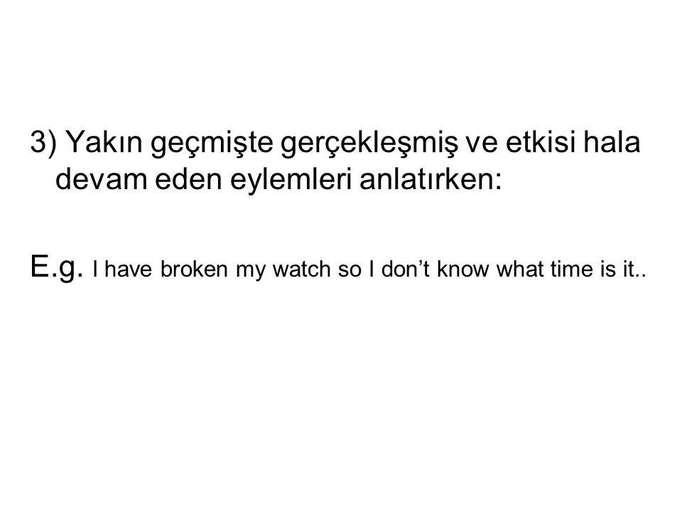 3) Yakın geçmişte gerçekleşmiş ve etkisi hala devam eden eylemleri anlatırken: E.g. I have broken my watch so I don't know what time is it..