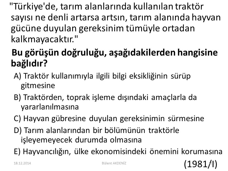Türkiye de, tarım alanlarında kullanılan traktör sayısı ne denli artarsa artsın, tarım alanında hayvan gücüne duyulan gereksinim tümüyle ortadan kalkmayacaktır. Bu görüşün doğruluğu, aşağıdakilerden hangisine bağlıdır.