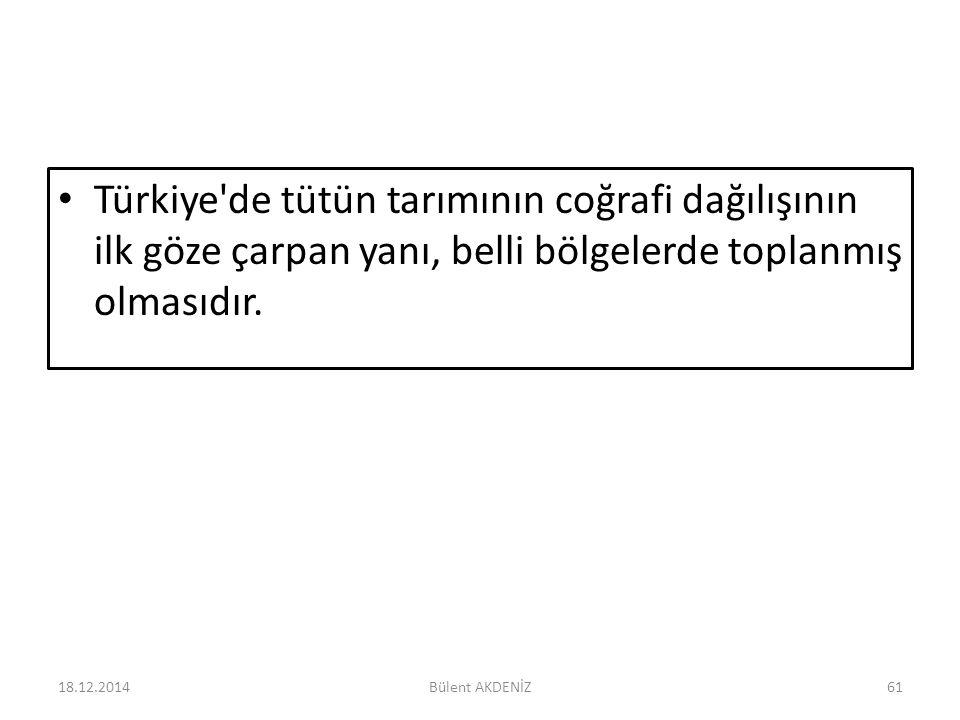 Türkiye'de tütün tarımının coğrafi dağılışının ilk göze çarpan yanı, belli bölgelerde toplanmış olmasıdır. 18.12.201461Bülent AKDENİZ