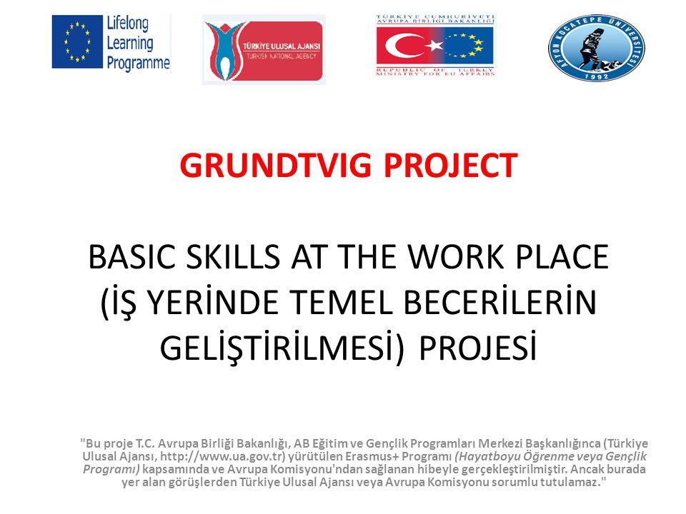 GRUNDTVIG PROJECT BASIC SKILLS AT THE WORK PLACE (İŞ YERİNDE TEMEL BECERİLERİN GELİŞTİRİLMESİ) PROJESİ Bu proje T.C.