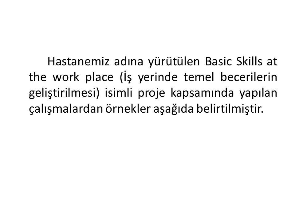 Hastanemiz adına yürütülen Basic Skills at the work place (İş yerinde temel becerilerin geliştirilmesi) isimli proje kapsamında yapılan çalışmalardan örnekler aşağıda belirtilmiştir.