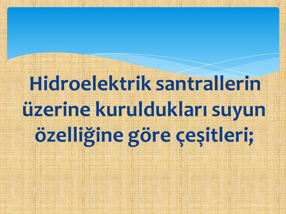 Hidroelektrik santrallerin üzerine kuruldukları suyun özelliğine göre çeşitleri;