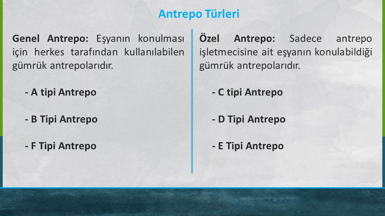 Antrepo Türleri Genel Antrepo: Eşyanın konulması için herkes tarafından kullanılabilen gümrük antrepolarıdır. - A tipi Antrepo - B Tipi Antrepo - F Ti
