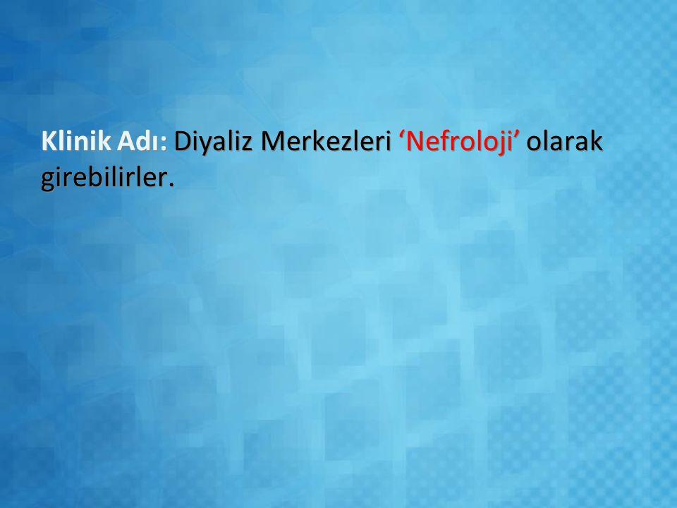 Klinik Adı: Diyaliz Merkezleri 'Nefroloji' olarak girebilirler.