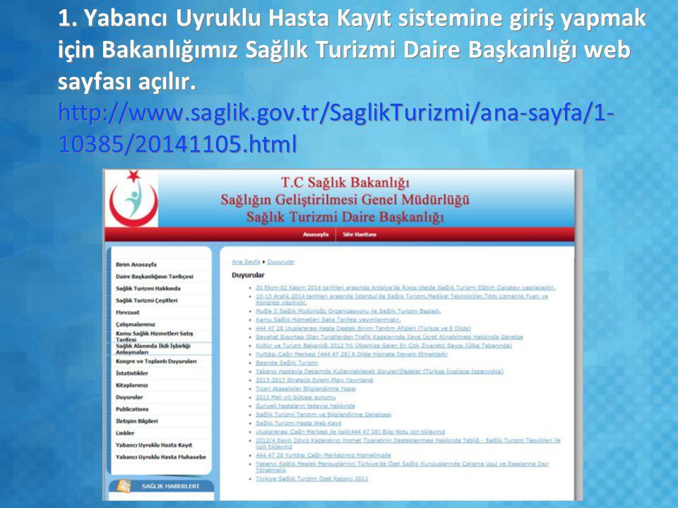 1. Yabancı Uyruklu Hasta Kayıt sistemine giriş yapmak için Bakanlığımız Sağlık Turizmi Daire Başkanlığı web sayfası açılır. http://www.saglik.gov.tr/S