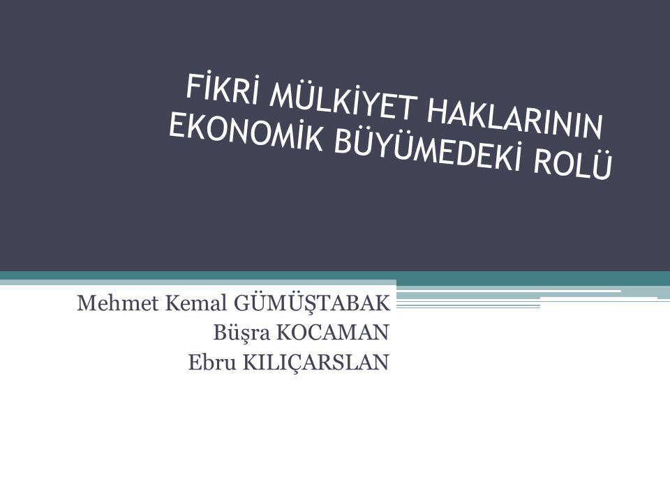 FİKRİ MÜLKİYET HAKLARININ EKONOMİK BÜYÜMEDEKİ ROLÜ Mehmet Kemal GÜMÜŞTABAK Büşra KOCAMAN Ebru KILIÇARSLAN