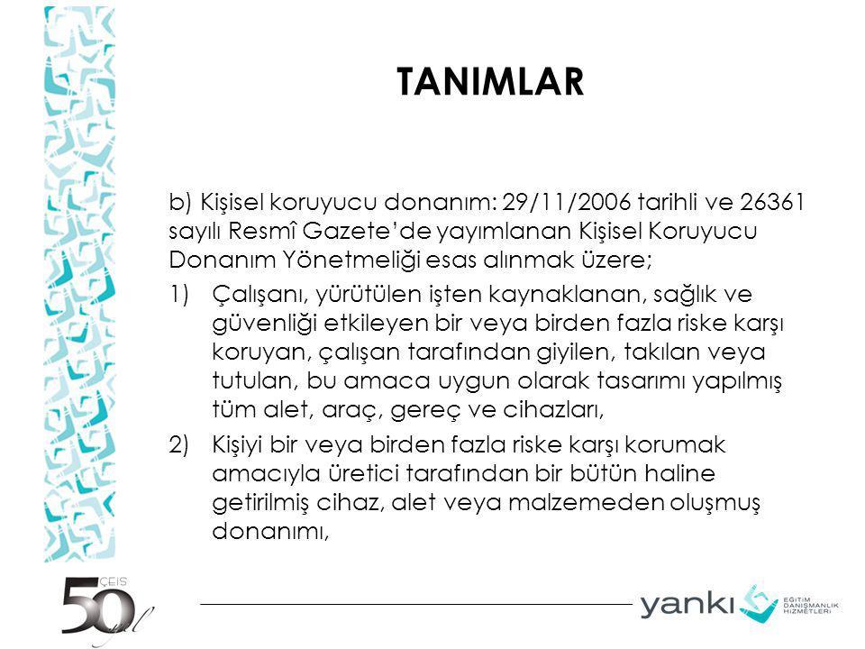 TANIMLAR 3) Belirli bir faaliyette bulunmak için korunma amacı olmaksızın taşınan veya giyilen donanımla birlikte kullanılan, ayrılabilir veya ayrılamaz nitelikteki koruyucu cihaz, alet veya malzemeyi, 4) Kişisel koruyucu donanımın rahat ve işlevsel bir şekilde çalışması için gerekli olan ve sadece bu tür donanımlarla kullanılan değiştirilebilir parçalarını, ifade eder.