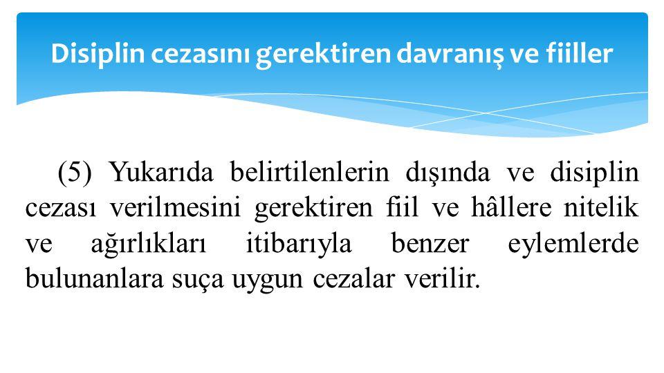 Disiplin cezasını gerektiren davranış ve fiiller (5) Yukarıda belirtilenlerin dışında ve disiplin cezası verilmesini gerektiren fiil ve hâllere niteli