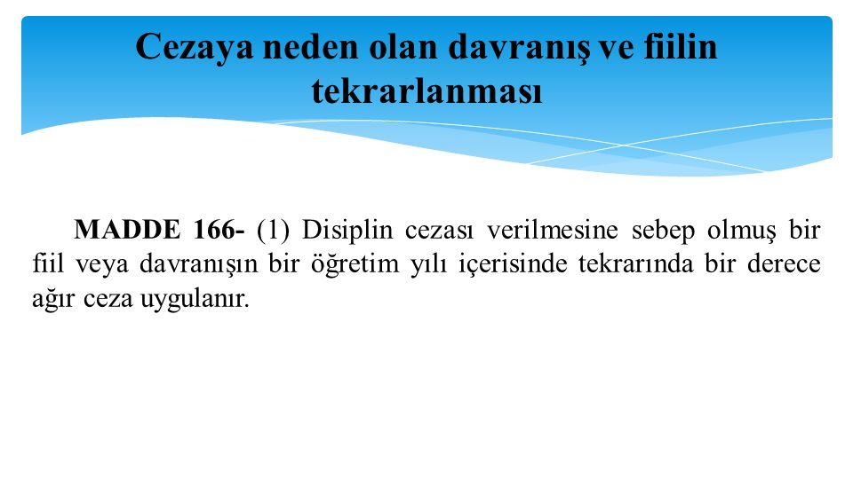 Cezaya neden olan davranış ve fiilin tekrarlanması MADDE 166- (1) Disiplin cezası verilmesine sebep olmuş bir fiil veya davranışın bir öğretim yılı iç