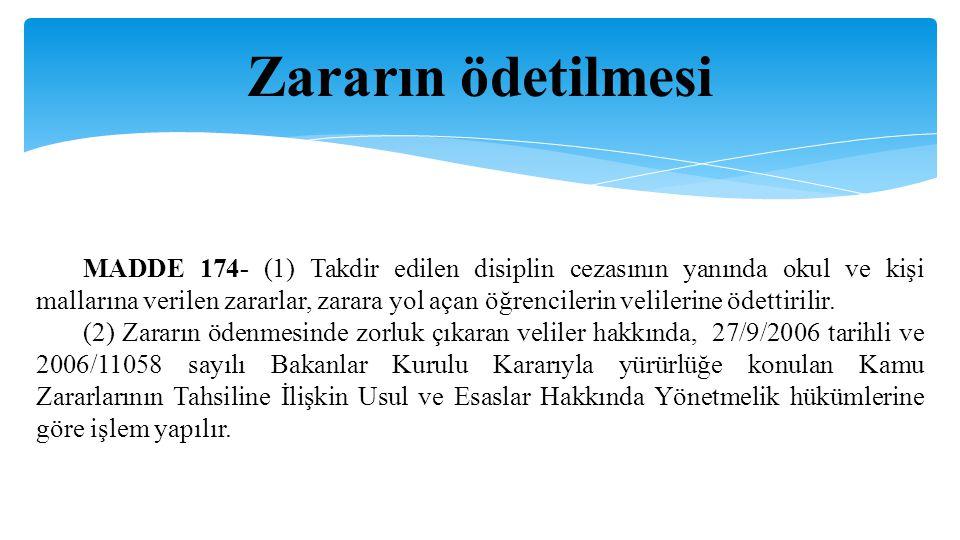 Zararın ödetilmesi MADDE 174- (1) Takdir edilen disiplin cezasının yanında okul ve kişi mallarına verilen zararlar, zarara yol açan öğrencilerin velilerine ödettirilir.