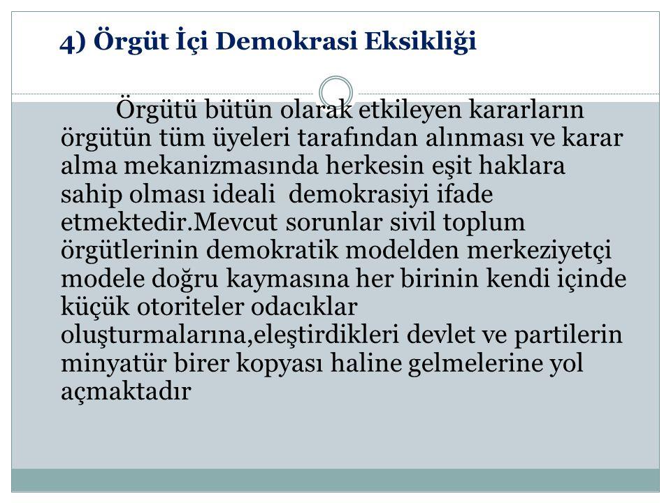 4) Örgüt İçi Demokrasi Eksikliği Örgütü bütün olarak etkileyen kararların örgütün tüm üyeleri tarafından alınması ve karar alma mekanizmasında herkesin eşit haklara sahip olması ideali demokrasiyi ifade etmektedir.Mevcut sorunlar sivil toplum örgütlerinin demokratik modelden merkeziyetçi modele doğru kaymasına her birinin kendi içinde küçük otoriteler odacıklar oluşturmalarına,eleştirdikleri devlet ve partilerin minyatür birer kopyası haline gelmelerine yol açmaktadır