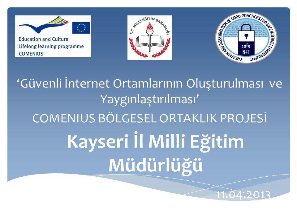 Kayseri İl Milli Eğitim Müdürlüğü 'Güvenli İnternet Ortamlarının Oluşturulması ve Yaygınlaştırılması' COMENIUS BÖLGESEL ORTAKLIK PROJESİ 11.04.2013