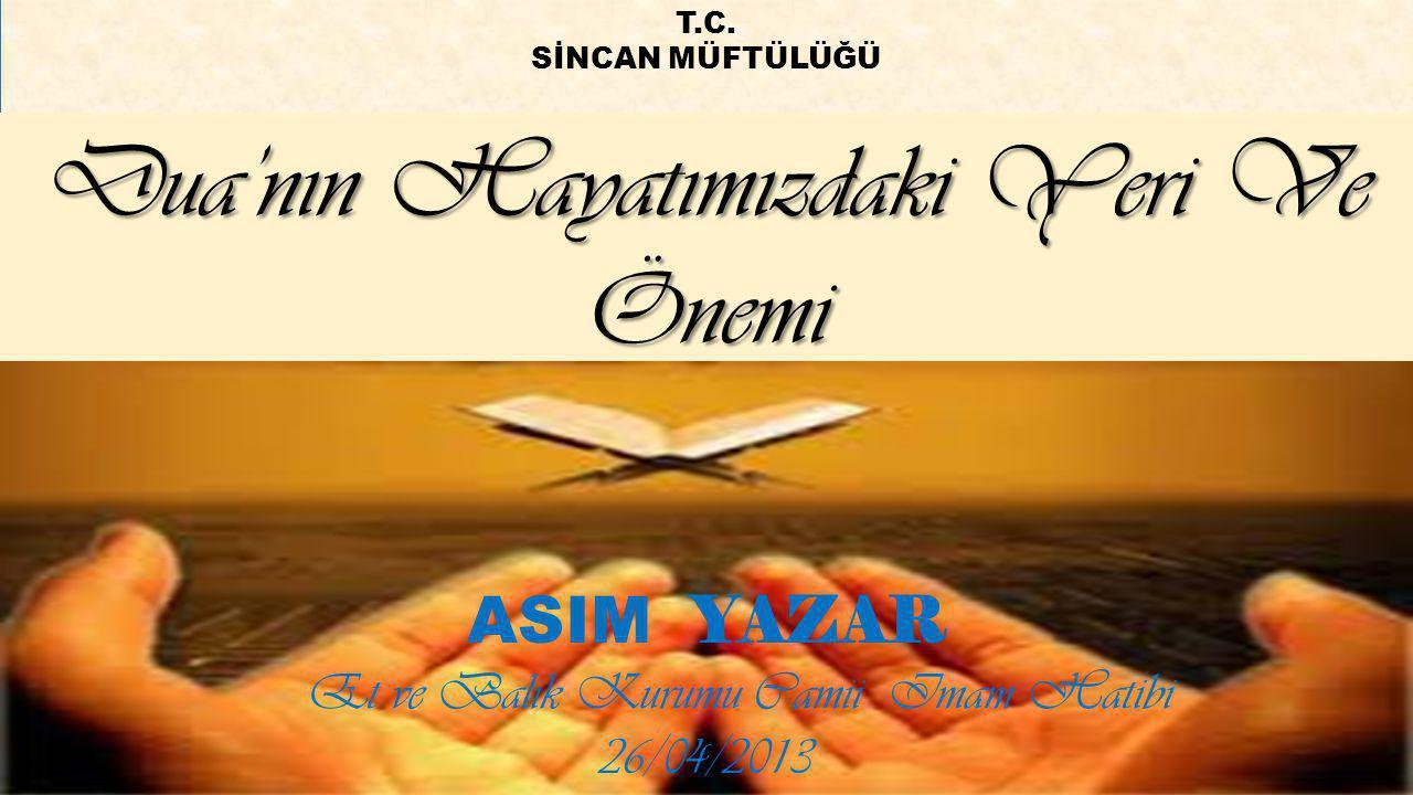 Dua'nın Hayatımızdaki Yeri Ve Önemi ASIM YAZAR Et ve Balık Kurumu Camii Imam Hatibi 26/04/2013 T.C. SİNCAN MÜFTÜLÜĞÜ