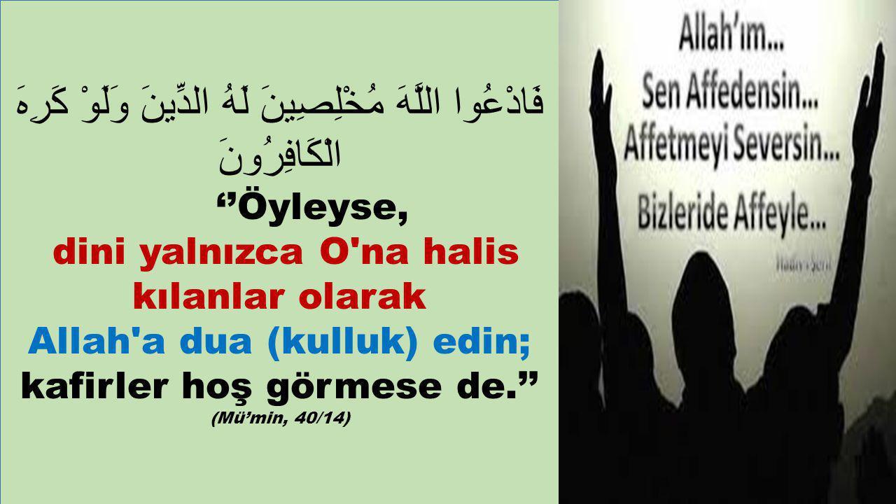 فَادْعُوا اللَّهَ مُخْلِصِينَ لَهُ الدِّينَ وَلَوْ كَرِهَ الْكَافِرُونَ ''Öyleyse, dini yalnızca O na halis kılanlar olarak Allah a dua (kulluk) edin; kafirler hoş görmese de.'' (Mü'min, 40/14)