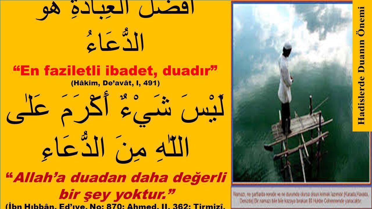اَفْضَلُ الْعِبَادَةِ هُوَ الدُّعَاءُ En faziletli ibadet, duadır (Hâkim, De'avât, I, 491) لَيْسَ شَيْءٌ أَكْرَمَ عَلٰى اللّٰهِ مِنَ الدُّعَاءِ Allah'a duadan daha değerli bir şey yoktur. (İbn Hıbbân, Ed'ıye, No: 870; Ahmed, II, 362; Tirmizî, De'avât, 1; İbn Mâce, Dua, 1)