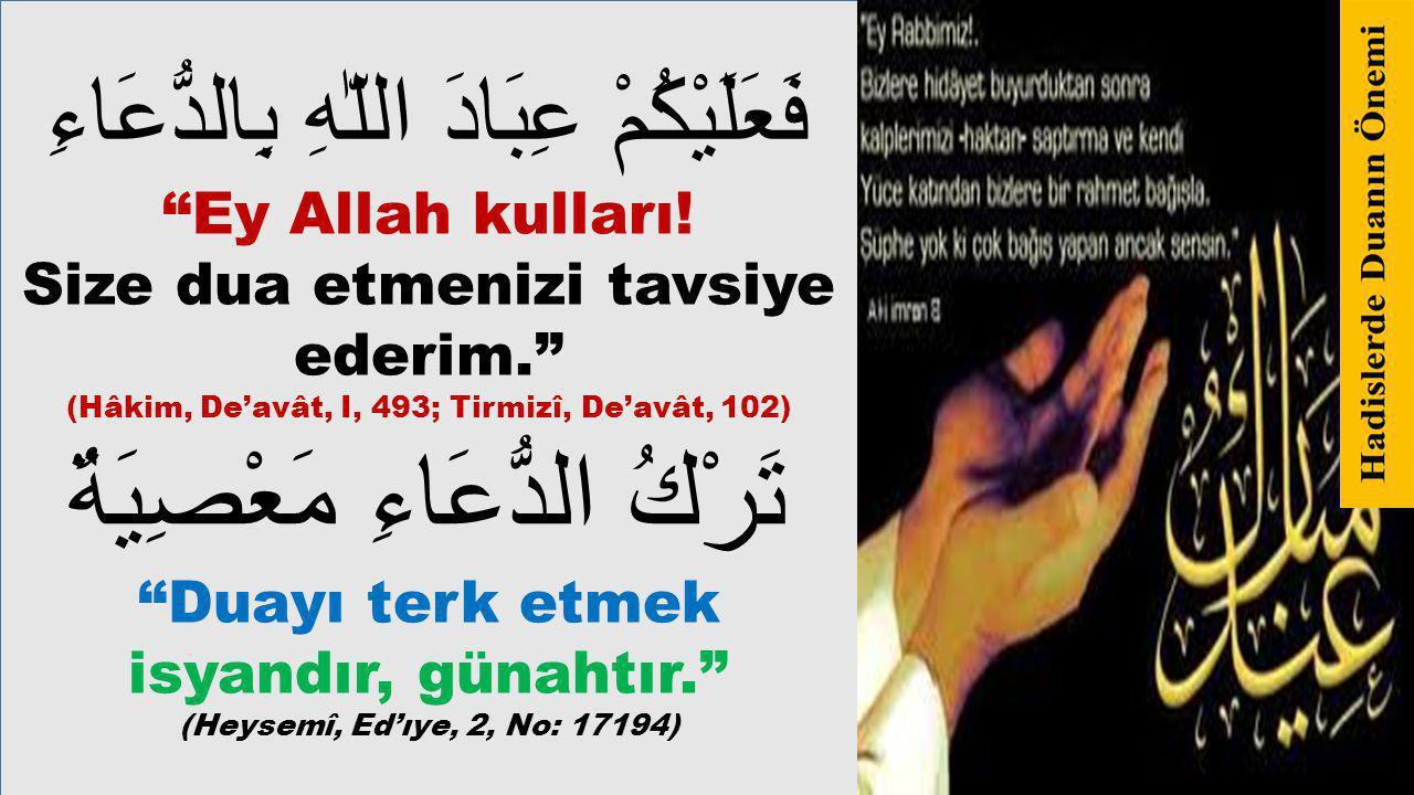 """فَعَلَيْكُمْ عِبَادَ اللّٰهِ بِالدُّعَاءِ """"Ey Allah kulları! Size dua etmenizi tavsiye ederim."""" (Hâkim, De'avât, I, 493; Tirmizî, De'avât, 102) تَرْكُ"""
