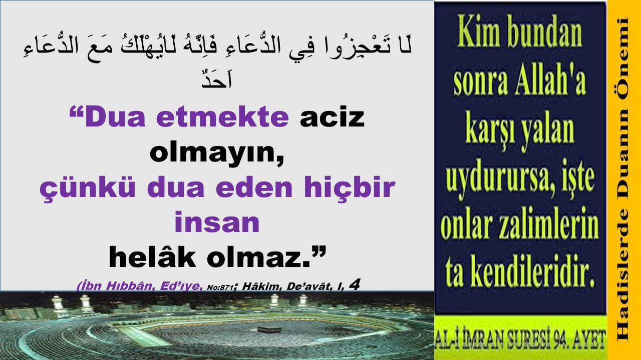 """لَا تَعْجِزُوا فِي الدُّعَاءِ فَاِنَّهُ لَايُهْلَكُ مَعَ الدُّعَاءِ اَحَدٌ """"Dua etmekte aciz olmayın, çünkü dua eden hiçbir insan helâk olmaz."""" (İbn H"""