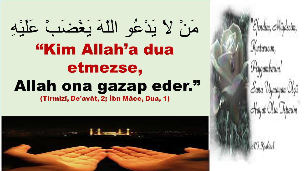 "مَنْ لاَ يَدْعُو اللّهَ يَغْضَبْ عَلَيْهِ ""Kim Allah'a dua etmezse, Allah ona gazap eder."" (Tirmizî, De'avât, 2; İbn Mâce, Dua, 1)"