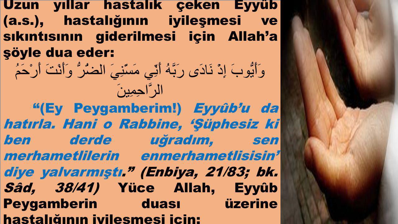 Uzun yıllar hastalık çeken Eyyûb (a.s.), hastalığının iyileşmesi ve sıkıntısının giderilmesi için Allah'a şöyle dua eder: وَأَيُّوبَ إِذْ نَادَى رَبَّهُ أَنِّي مَسَّنِيَ الضُّرُّ وَأَنْتَ أَرْحَمُ الرَّاحِمِينَ (Ey Peygamberim!) Eyyûb'u da hatırla.