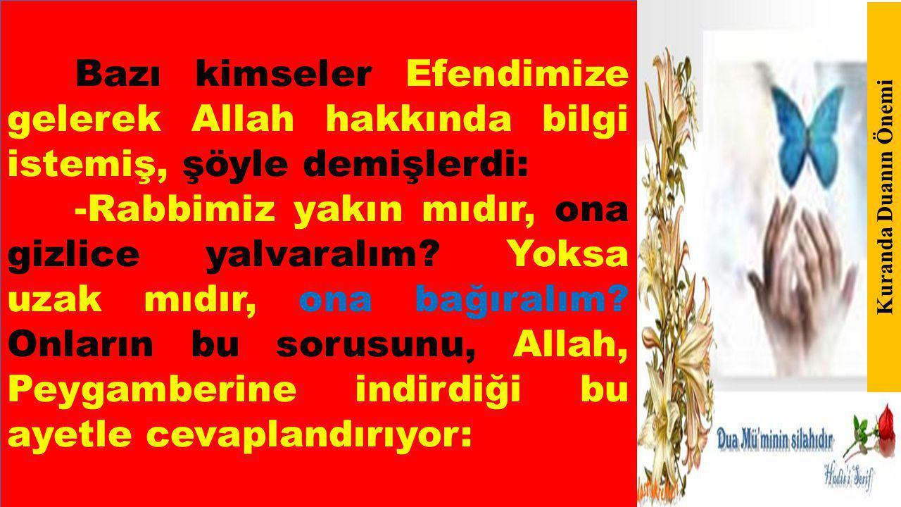 Bazı kimseler Efendimize gelerek Allah hakkında bilgi istemiş, şöyle demişlerdi: -Rabbimiz yakın mıdır, ona gizlice yalvaralım.