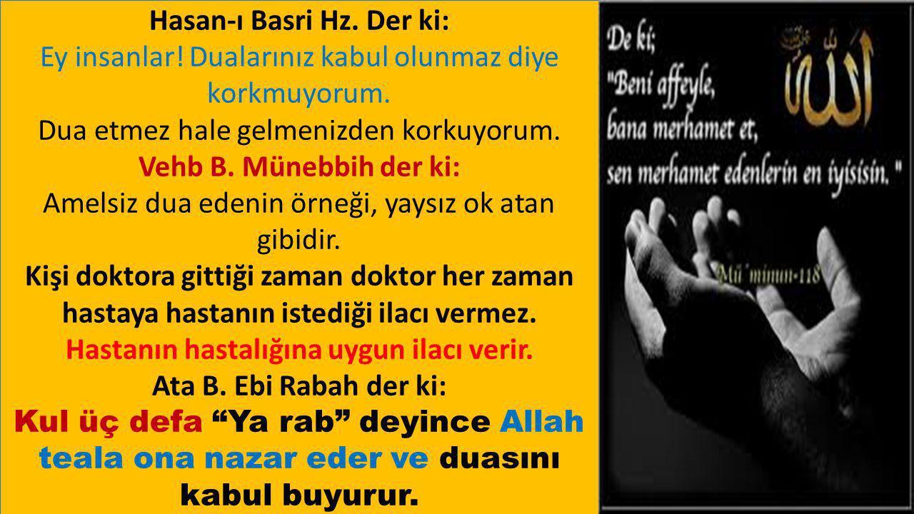 Hasan-ı Basri Hz. Der ki: Ey insanlar! Dualarınız kabul olunmaz diye korkmuyorum. Dua etmez hale gelmenizden korkuyorum. Vehb B. Münebbih der ki: Amel
