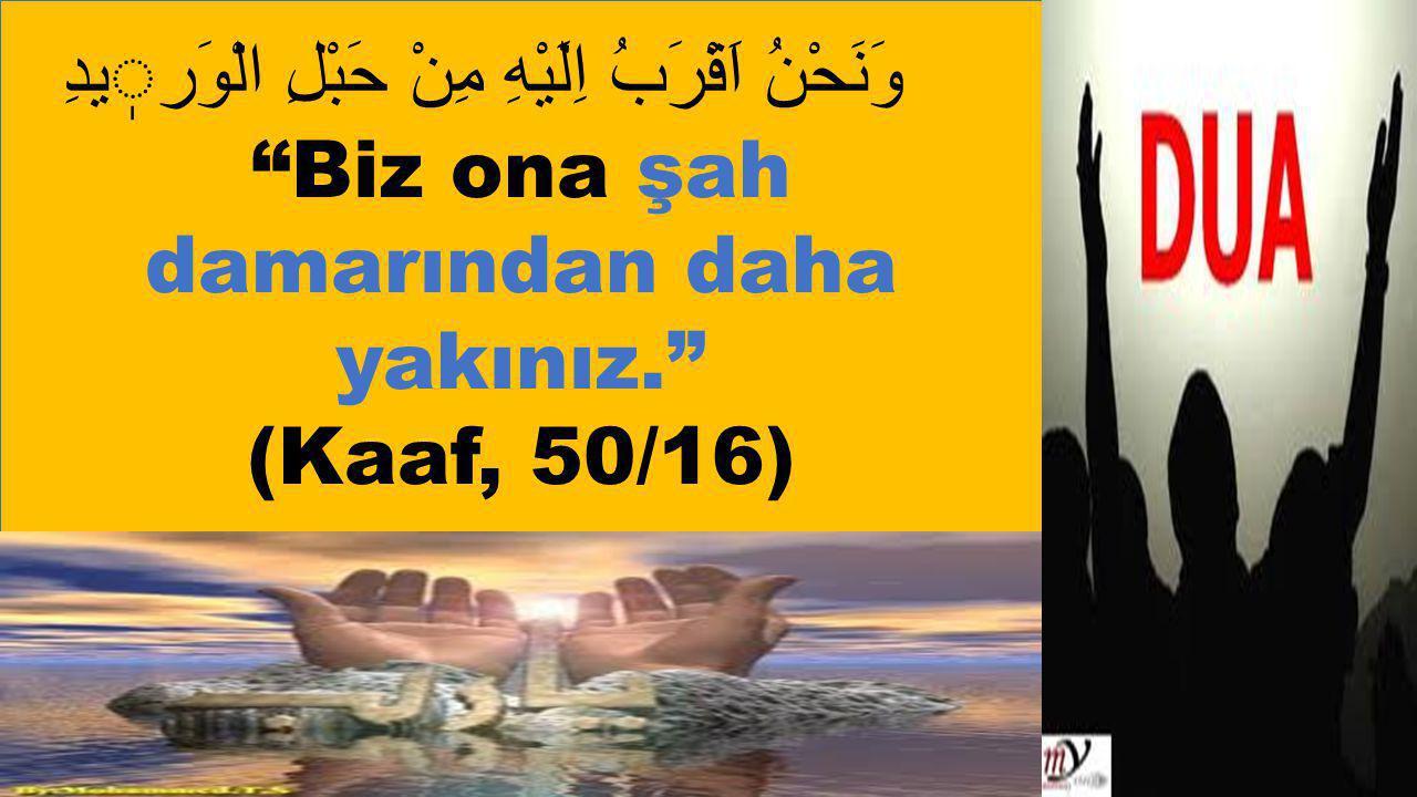 """وَنَحْنُ اَقْرَبُ اِلَيْهِ مِنْ حَبْلِ الْوَريدِ """"Biz ona şah damarından daha yakınız."""" (Kaaf, 50/16)"""