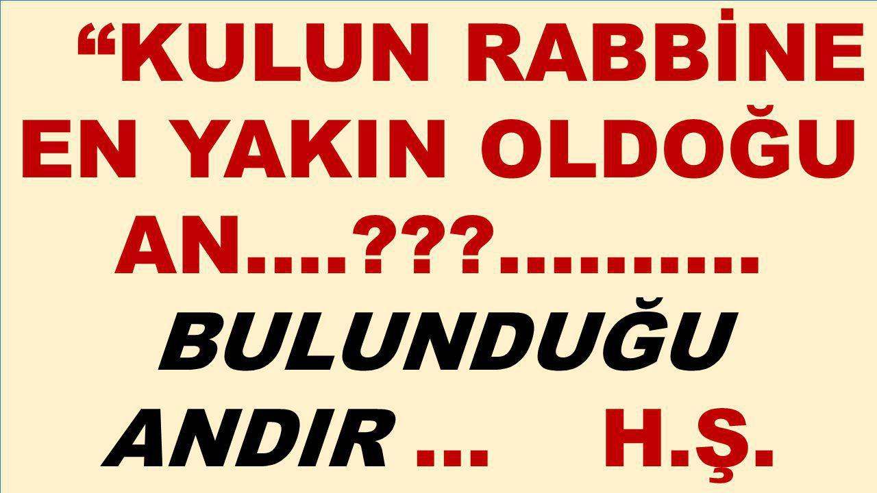 """""""KULUN RABBİNE EN YAKIN OLDOĞU AN….???………. BULUNDUĞU ANDIR … H.Ş."""