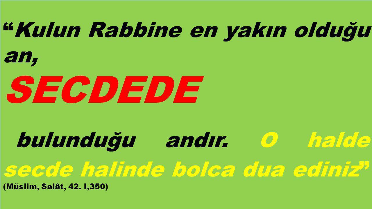 """""""Kulun Rabbine en yakın olduğu an, SECDEDE bulunduğu andır. O halde secde halinde bolca dua ediniz"""" (Müslim, Salât, 42. I,350)"""