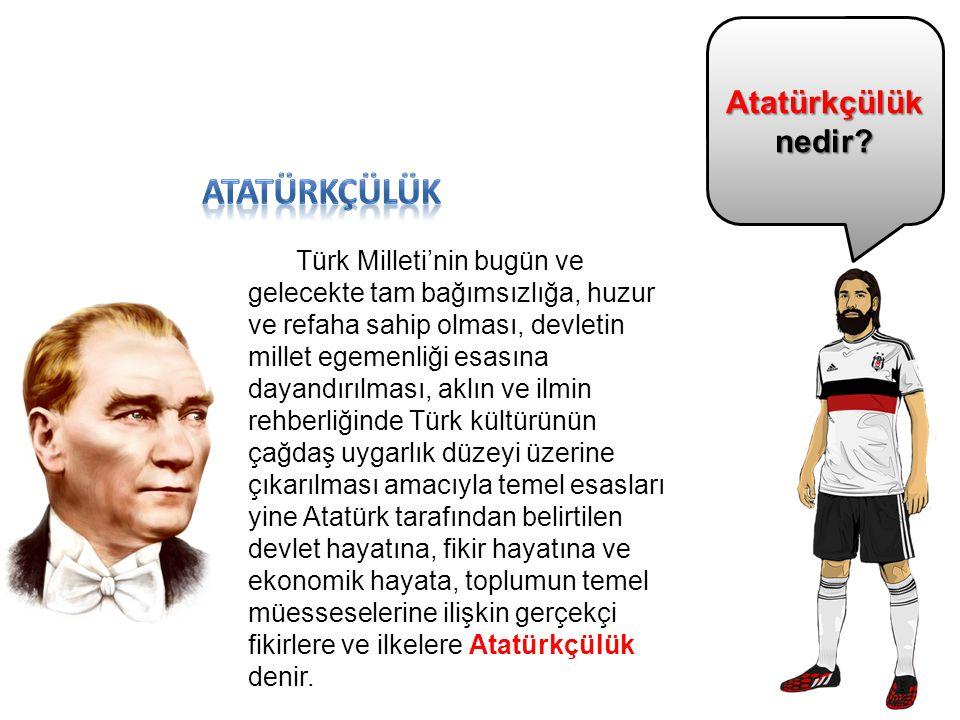 Atatürkçülük nedir? Türk Milleti'nin bugün ve gelecekte tam bağımsızlığa, huzur ve refaha sahip olması, devletin millet egemenliği esasına dayandırılm