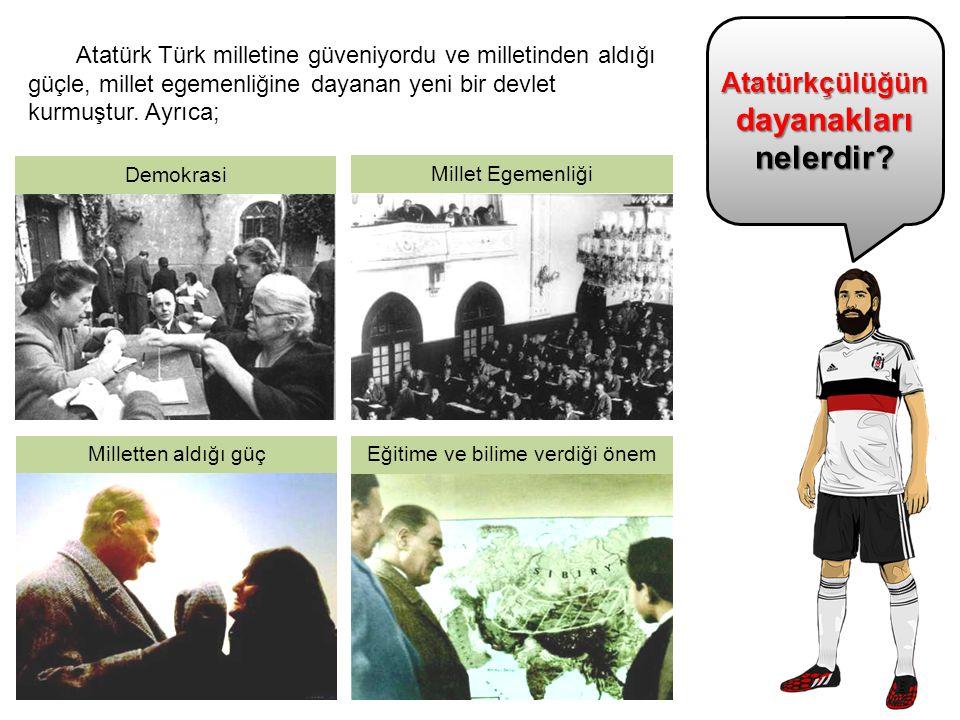 Atatürkçülüğün dayanakları nelerdir? Atatürk Türk milletine güveniyordu ve milletinden aldığı güçle, millet egemenliğine dayanan yeni bir devlet kurmu