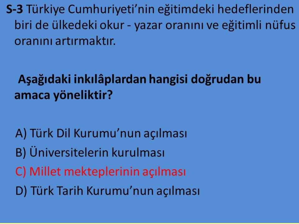S-3 Türkiye Cumhuriyeti'nin eğitimdeki hedeflerinden biri de ülkedeki okur - yazar oranını ve eğitimli nüfus oranını artırmaktır. Aşağıdaki inkılâplar