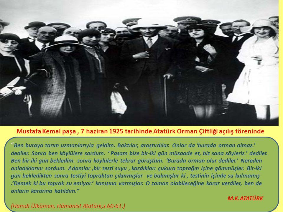 Mustafa Kemal paşa, 7 haziran 1925 tarihinde Atatürk Orman Çiftliği açılış töreninde Ben buraya tarım uzmanlarıyla geldim.