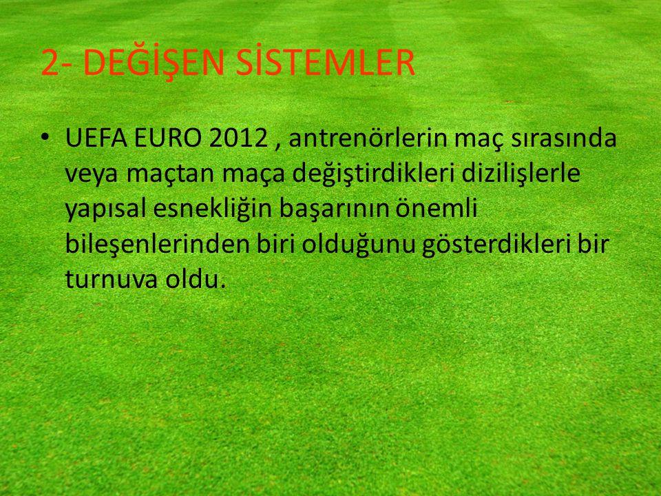 2- DEĞİŞEN SİSTEMLER UEFA EURO 2012, antrenörlerin maç sırasında veya maçtan maça değiştirdikleri dizilişlerle yapısal esnekliğin başarının önemli bileşenlerinden biri olduğunu gösterdikleri bir turnuva oldu.