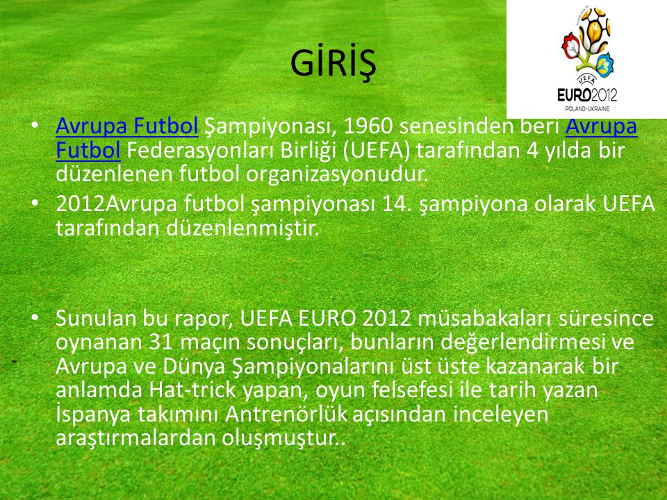 GİRİŞ Avrupa Futbol Şampiyonası, 1960 senesinden beri Avrupa Futbol Federasyonları Birliği (UEFA) tarafından 4 yılda bir düzenlenen futbol organizasyonudur.
