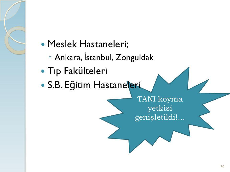 TANI koyma yetkisi genişletildi!... Meslek Hastaneleri; ◦ Ankara, İ stanbul, Zonguldak Tıp Fakülteleri S.B. E ğ itim Hastaneleri 70