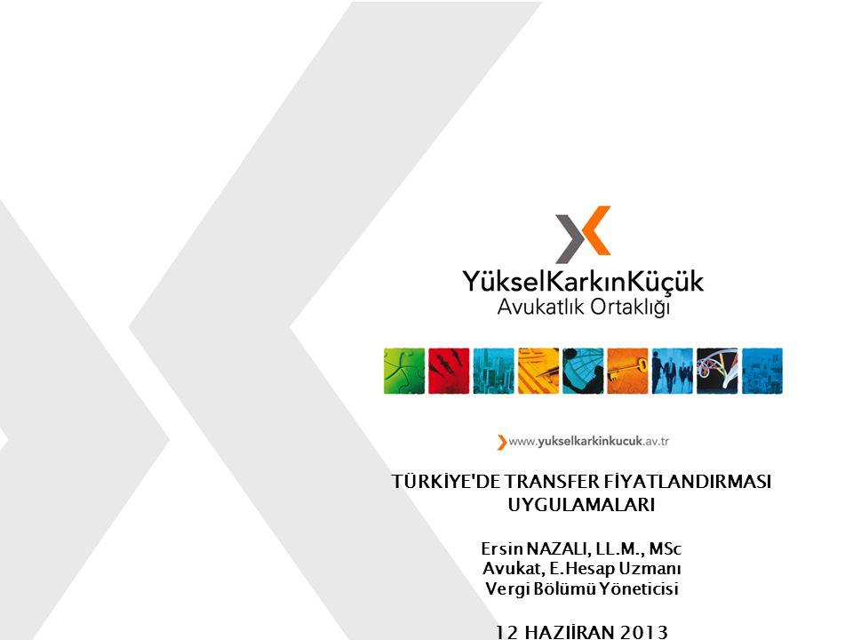TÜRKİYE'DE TRANSFER FİYATLANDIRMASI UYGULAMALARI Ersin NAZALI, LL.M., MSc Avukat, E.Hesap Uzmanı Vergi Bölümü Yöneticisi 12 HAZIİRAN 2013