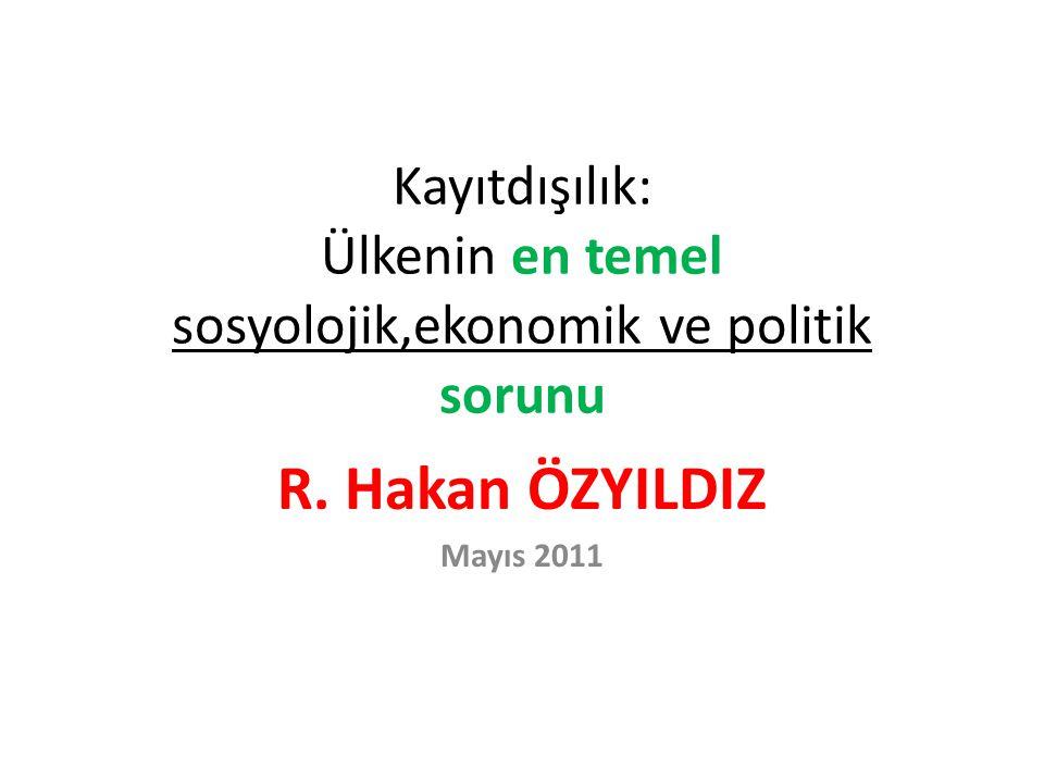 Kayıtdışılık: Ülkenin en temel sosyolojik,ekonomik ve politik sorunu R. Hakan ÖZYILDIZ Mayıs 2011