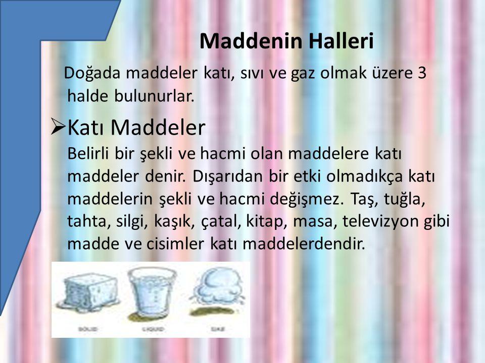 Maddenin Halleri Doğada maddeler katı, sıvı ve gaz olmak üzere 3 halde bulunurlar.