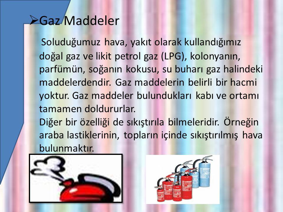  Gaz Maddeler Soluduğumuz hava, yakıt olarak kullandığımız doğal gaz ve likit petrol gaz (LPG), kolonyanın, parfümün, soğanın kokusu, su buharı gaz halindeki maddelerdendir.