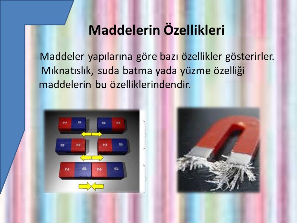 Maddelerin Özellikleri Maddeler yapılarına göre bazı özellikler gösterirler.