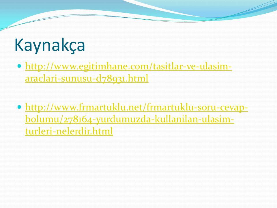 Kaynakça http://www.egitimhane.com/tasitlar-ve-ulasim- araclari-sunusu-d78931.html http://www.egitimhane.com/tasitlar-ve-ulasim- araclari-sunusu-d78931.html http://www.frmartuklu.net/frmartuklu-soru-cevap- bolumu/278164-yurdumuzda-kullanilan-ulasim- turleri-nelerdir.html http://www.frmartuklu.net/frmartuklu-soru-cevap- bolumu/278164-yurdumuzda-kullanilan-ulasim- turleri-nelerdir.html